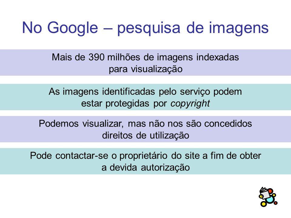 No Google – pesquisa de imagens Mais de 390 milhões de imagens indexadas para visualização As imagens identificadas pelo serviço podem estar protegidas por copyright Podemos visualizar, mas não nos são concedidos direitos de utilização Pode contactar-se o proprietário do site a fim de obter a devida autorização