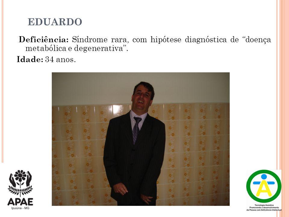 """EDUARDO Deficiência: Síndrome rara, com hipótese diagnóstica de """"doença metabólica e degenerativa"""". Idade: 34 anos."""