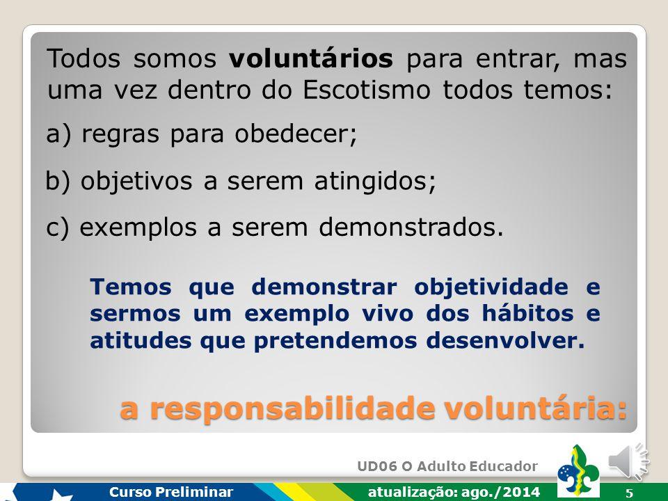 UD06 O Adulto Educador Curso Preliminar atualização: ago./2014 5 Todos somos voluntários para entrar, mas uma vez dentro do Escotismo todos temos: a responsabilidade voluntária: a) regras para obedecer; b) objetivos a serem atingidos; c) exemplos a serem demonstrados.