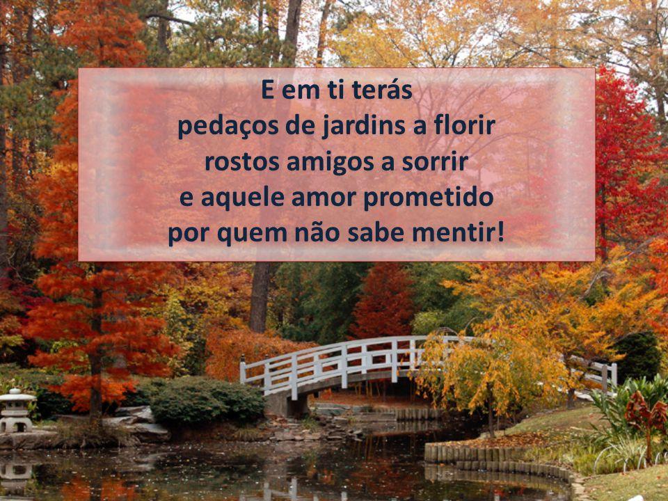 E em ti terás pedaços de jardins a florir rostos amigos a sorrir e aquele amor prometido por quem não sabe mentir!