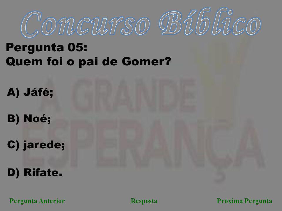 Próxima PerguntaPergunta AnteriorResposta Pergunta 05: Quem foi o pai de Gomer? A) Jáfé; B) Noé; C) jarede; D) Rifate.