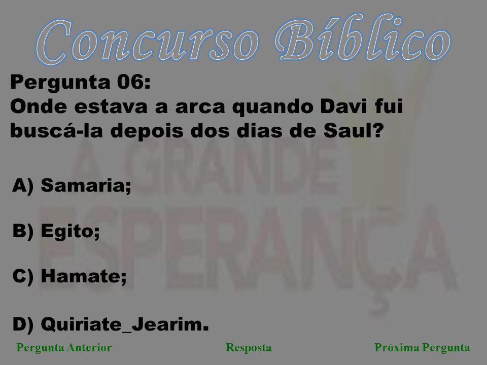 Próxima PerguntaPergunta AnteriorResposta Pergunta 06: Onde estava a arca quando Davi fui buscá-la depois dos dias de Saul? A) Samaria; B) Egito; C) H