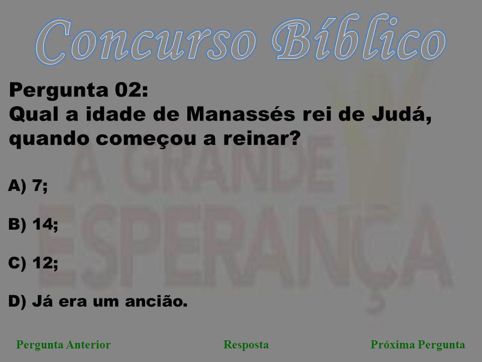 Pergunta AnteriorRespostaPróxima Pergunta Pergunta 02: Qual a idade de Manassés rei de Judá, quando começou a reinar? A) 7; B) 14; C) 12; D) Já era um