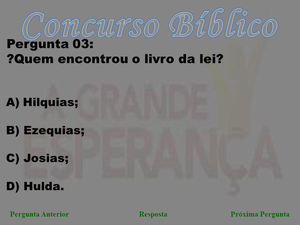 Próxima PerguntaPergunta AnteriorResposta Pergunta 03: ?Quem encontrou o livro da lei? A)Hilquias; B) Ezequias; C) Josias; D) Hulda.