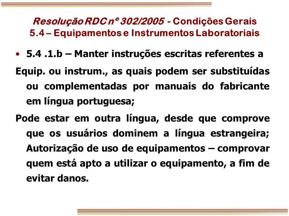 Resolução RDC nº 302/2005 Resolução RDC nº 302/2005 - Condições Gerais 5.4 – Equipamentos e Instrumentos Laboratoriais 5.4.1.b – Manter instruções esc