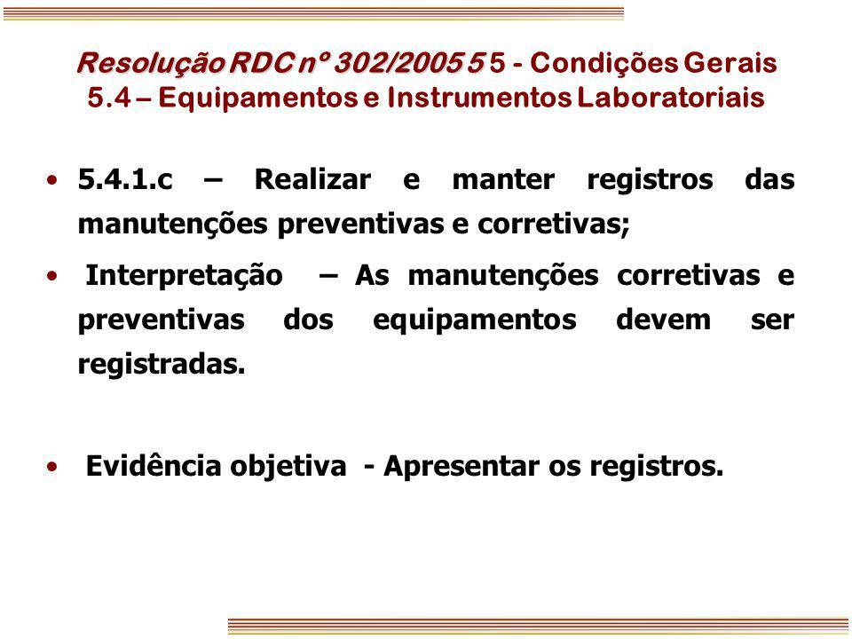 Resolução RDC nº 302/2005 5 Resolução RDC nº 302/2005 5 5 - Condições Gerais 5.4 – Equipamentos e Instrumentos Laboratoriais 5.4.1.c – Realizar e mant