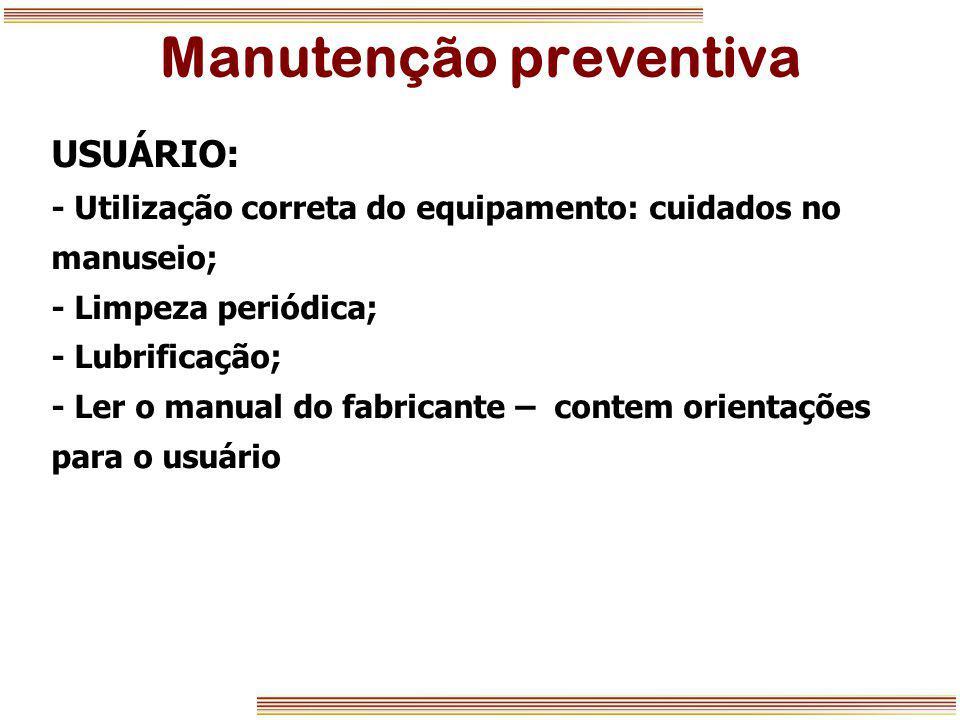 Manutenção preventiva USUÁRIO: - Utilização correta do equipamento: cuidados no manuseio; - Limpeza periódica; - Lubrificação; - Ler o manual do fabri
