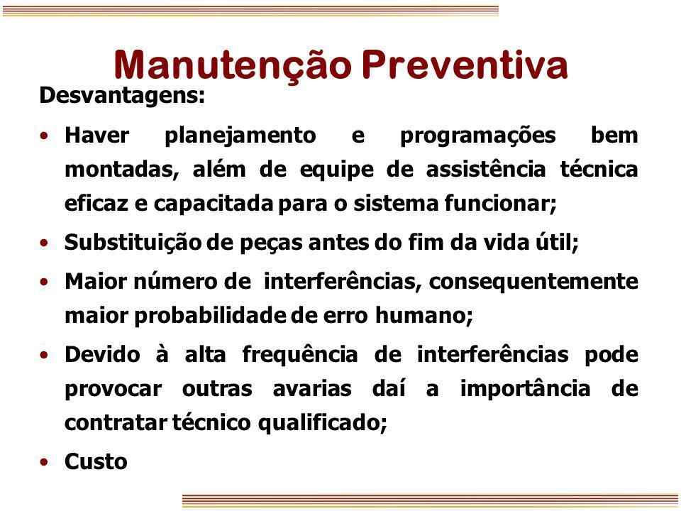 Manutenção Preventiva Desvantagens: Haver planejamento e programações bem montadas, além de equipe de assistência técnica eficaz e capacitada para o s