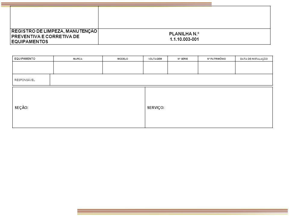 REGISTRO DE LIMPEZA, MANUTENÇÃO PREVENTIVA E CORRETIVA DE EQUIPAMENTOS PLANILHA N.º 1.1.10.003-001 SEÇÃO:SERVIÇO: EQUIPAMENTO MARCAMODELOVOLTAGEMNº SÉ