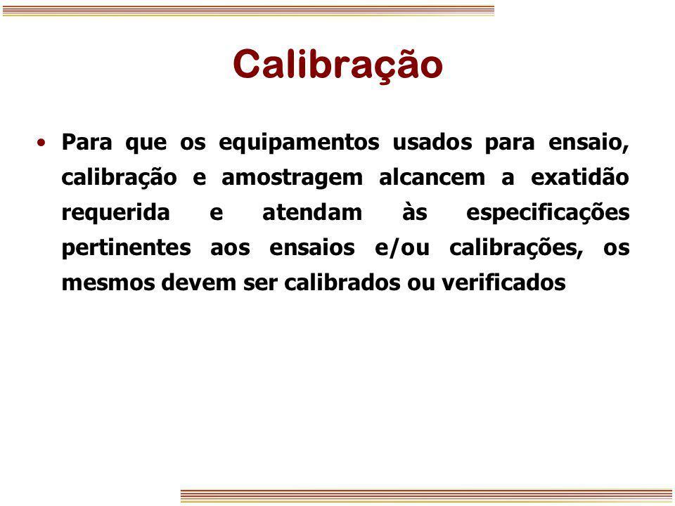 Calibração Para que os equipamentos usados para ensaio, calibração e amostragem alcancem a exatidão requerida e atendam às especificações pertinentes