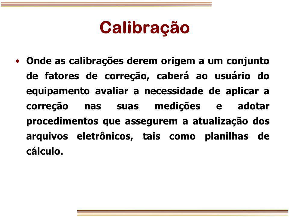 Calibração Onde as calibrações derem origem a um conjunto de fatores de correção, caberá ao usuário do equipamento avaliar a necessidade de aplicar a