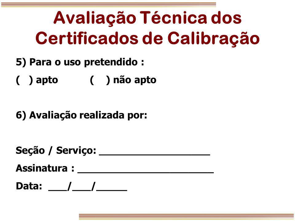 Avaliação Técnica dos Certificados de Calibração 5) Para o uso pretendido : ( ) apto ( ) não apto 6) Avaliação realizada por: Seção / Serviço: _______