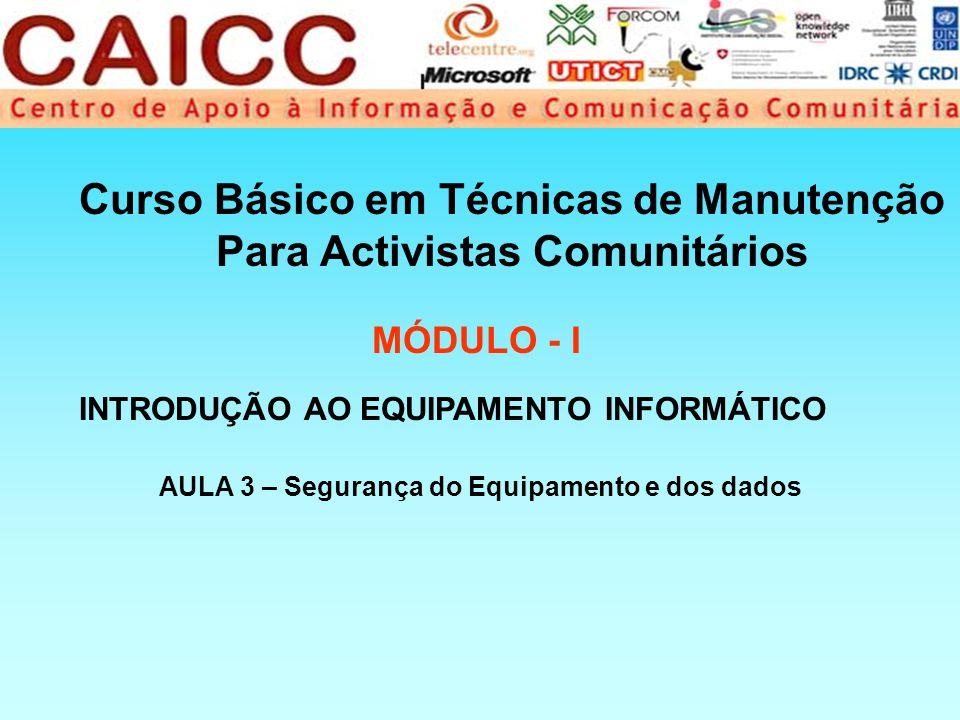 Curso Básico em Técnicas de Manutenção Para Activistas Comunitários MÓDULO - I AULA 3 – Segurança do Equipamento e dos dados INTRODUÇÃO AO EQUIPAMENTO INFORMÁTICO