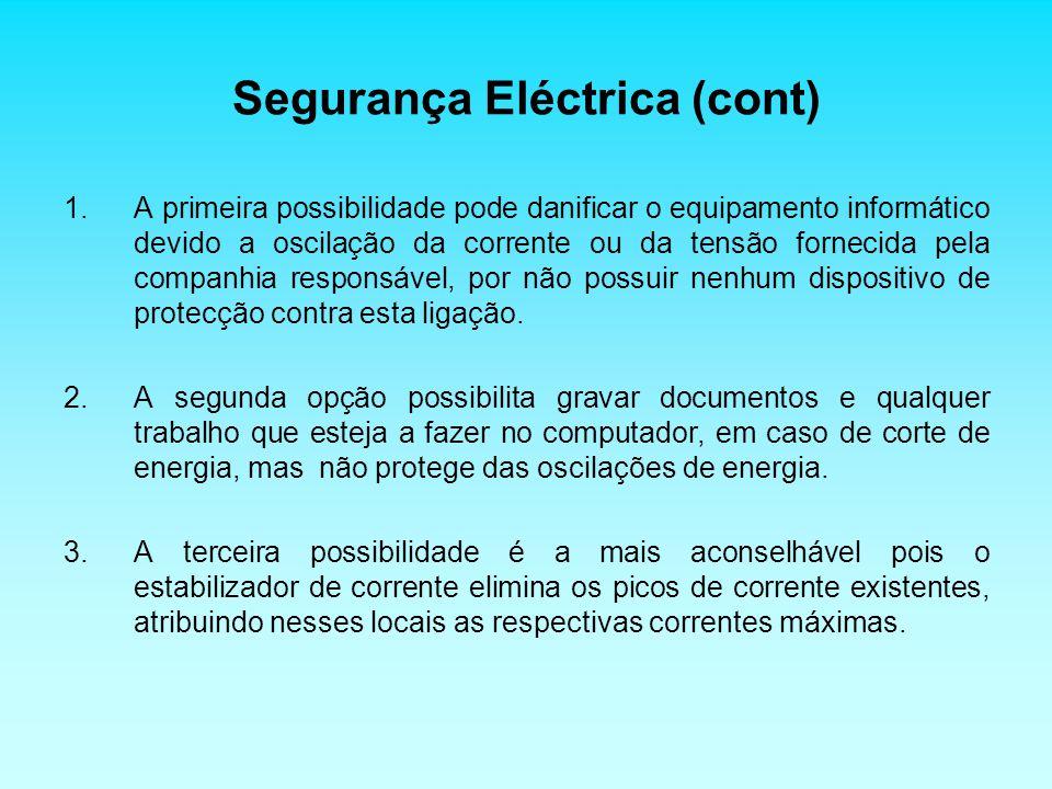 Segurança Eléctrica (cont) 1.A primeira possibilidade pode danificar o equipamento informático devido a oscilação da corrente ou da tensão fornecida pela companhia responsável, por não possuir nenhum dispositivo de protecção contra esta ligação.