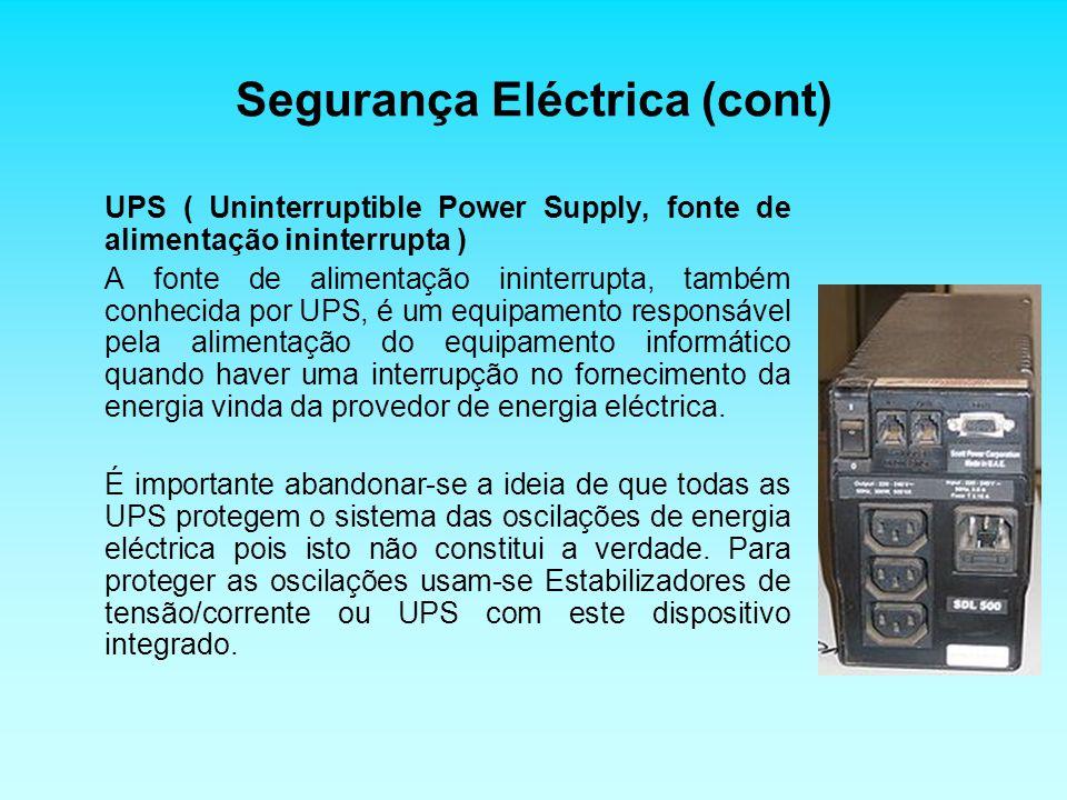 Segurança Eléctrica (cont) UPS ( Uninterruptible Power Supply, fonte de alimentação ininterrupta ) A fonte de alimentação ininterrupta, também conhecida por UPS, é um equipamento responsável pela alimentação do equipamento informático quando haver uma interrupção no fornecimento da energia vinda da provedor de energia eléctrica.