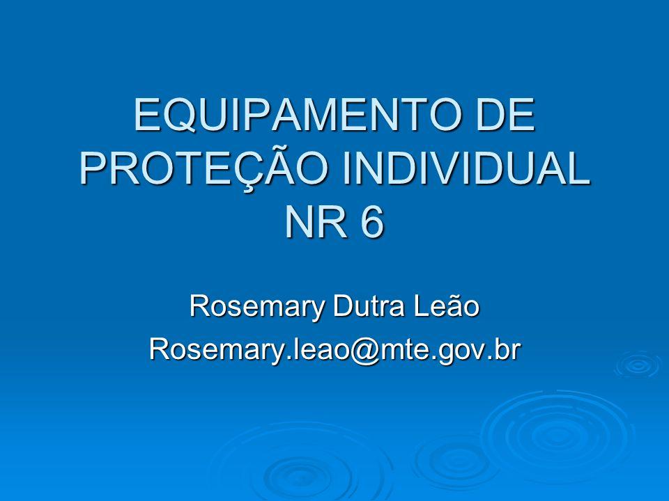 EQUIPAMENTO DE PROTEÇÃO INDIVIDUAL NR 6 Rosemary Dutra Leão Rosemary.leao@mte.gov.br