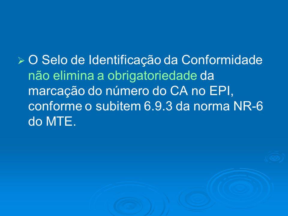   O Selo de Identificação da Conformidade não elimina a obrigatoriedade da marcação do número do CA no EPI, conforme o subitem 6.9.3 da norma NR-6 d