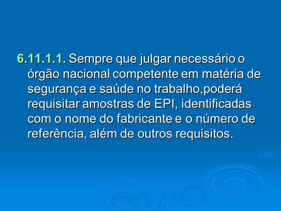 6.11.1.1. Sempre que julgar necessário o órgão nacional competente em matéria de segurança e saúde no trabalho,poderá requisitar amostras de EPI, iden