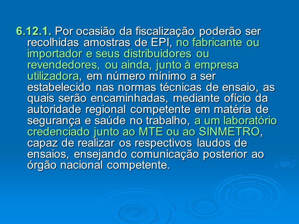6.12.1. Por ocasião da fiscalização poderão ser recolhidas amostras de EPI, no fabricante ou importador e seus distribuidores ou revendedores, ou aind