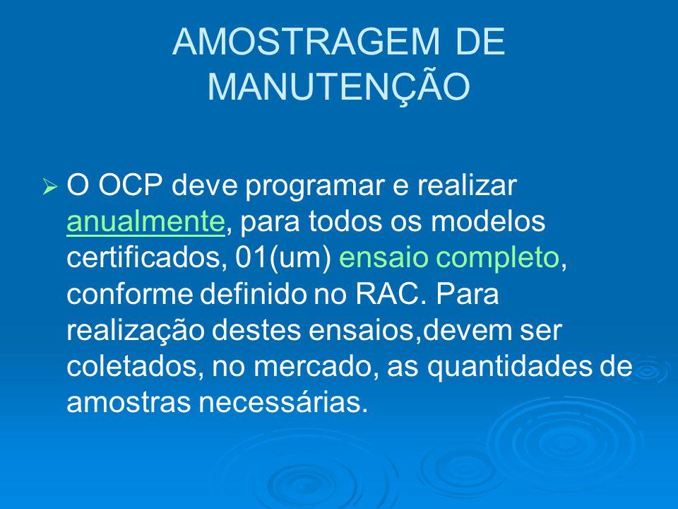 AMOSTRAGEM DE MANUTENÇÃO   O OCP deve programar e realizar anualmente, para todos os modelos certificados, 01(um) ensaio completo, conforme definido