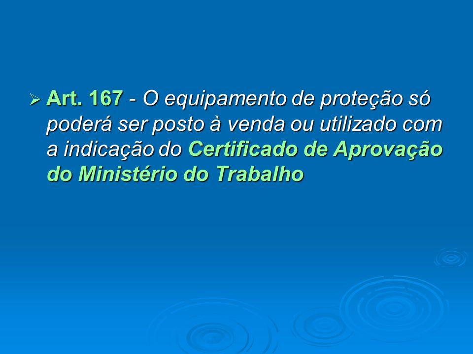  Art. 167 - O equipamento de proteção só poderá ser posto à venda ou utilizado com a indicação do Certificado de Aprovação do Ministério do Trabalho