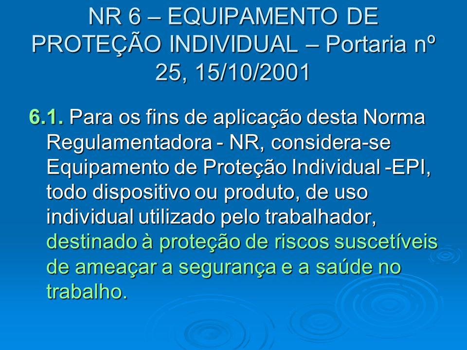6.1. Para os fins de aplicação desta Norma Regulamentadora - NR, considera-se Equipamento de Proteção Individual -EPI, todo dispositivo ou produto, de