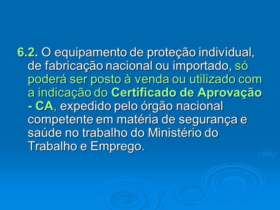 6.2. O equipamento de proteção individual, de fabricação nacional ou importado, só poderá ser posto à venda ou utilizado com a indicação do Certificad