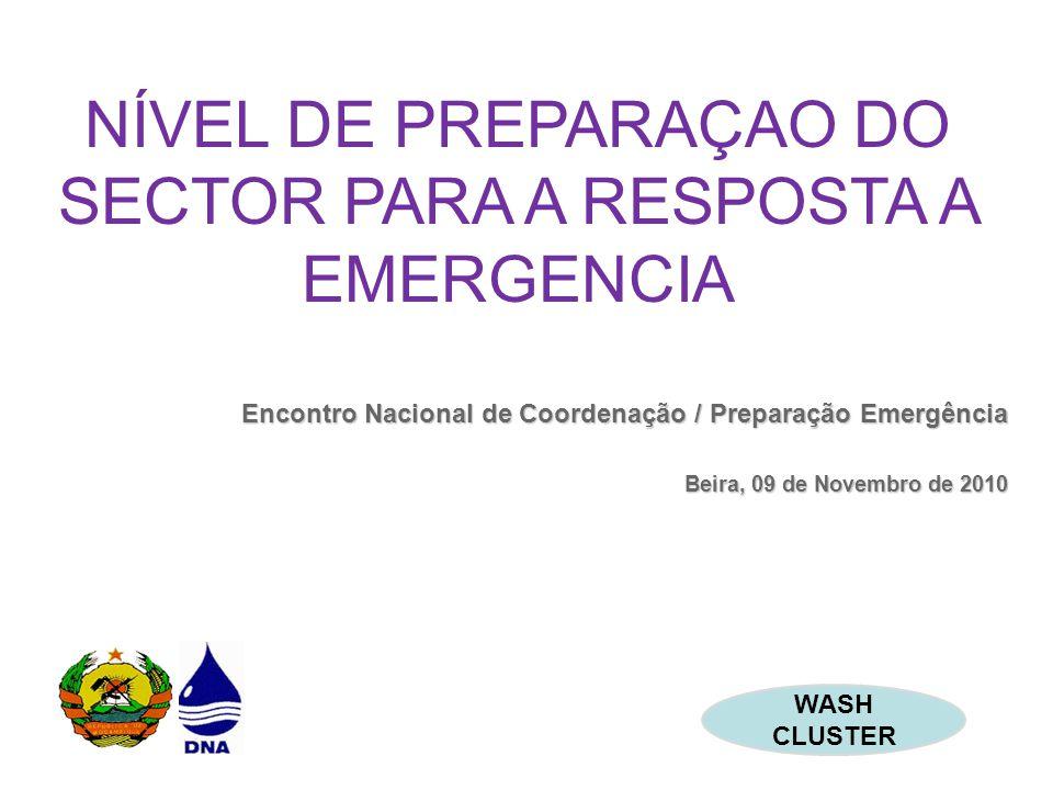 NÍVEL DE PREPARAÇAO DO SECTOR PARA A RESPOSTA A EMERGENCIA Encontro Nacional de Coordenação / Preparação Emergência Beira, 09 de Novembro de 2010 WASH CLUSTER