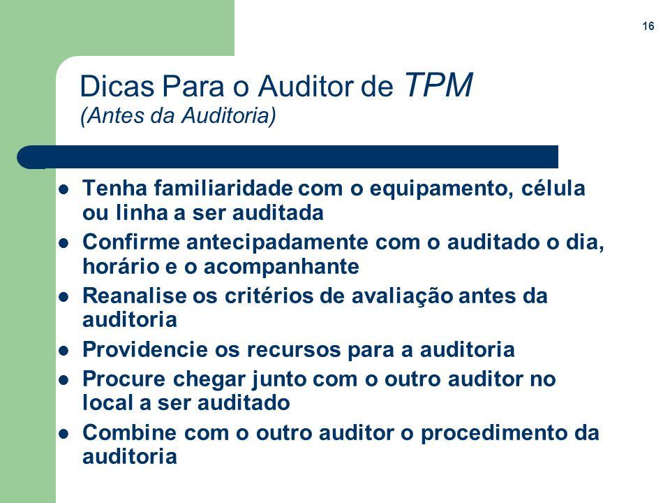 16 Dicas Para o Auditor de TPM (Antes da Auditoria) Tenha familiaridade com o equipamento, célula ou linha a ser auditada Confirme antecipadamente com