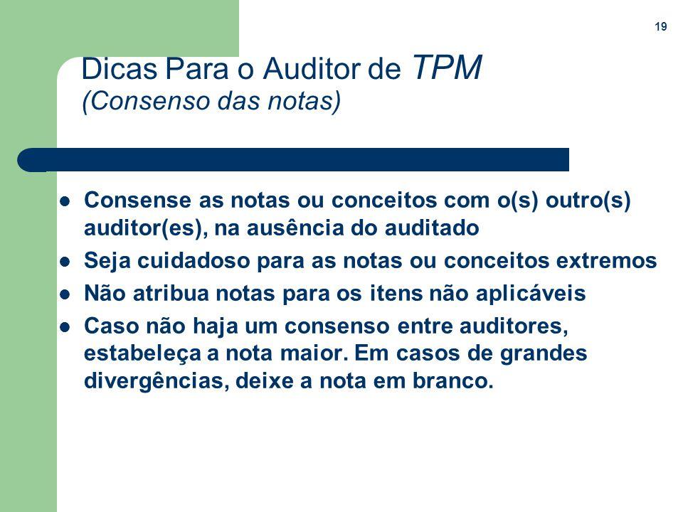 19 Dicas Para o Auditor de TPM (Consenso das notas) Consense as notas ou conceitos com o(s) outro(s) auditor(es), na ausência do auditado Seja cuidado