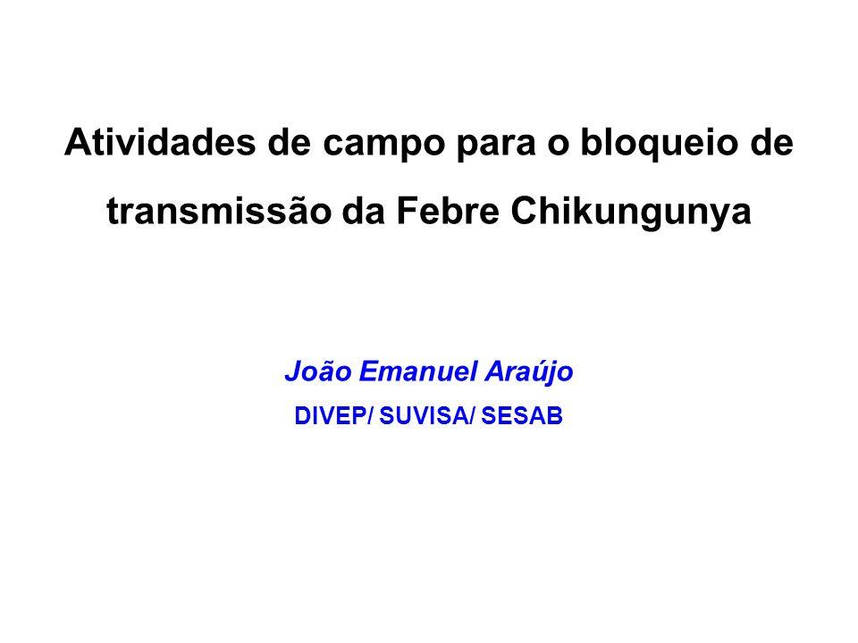 Atividades de campo para o bloqueio de transmissão da Febre Chikungunya João Emanuel Araújo DIVEP/ SUVISA/ SESAB