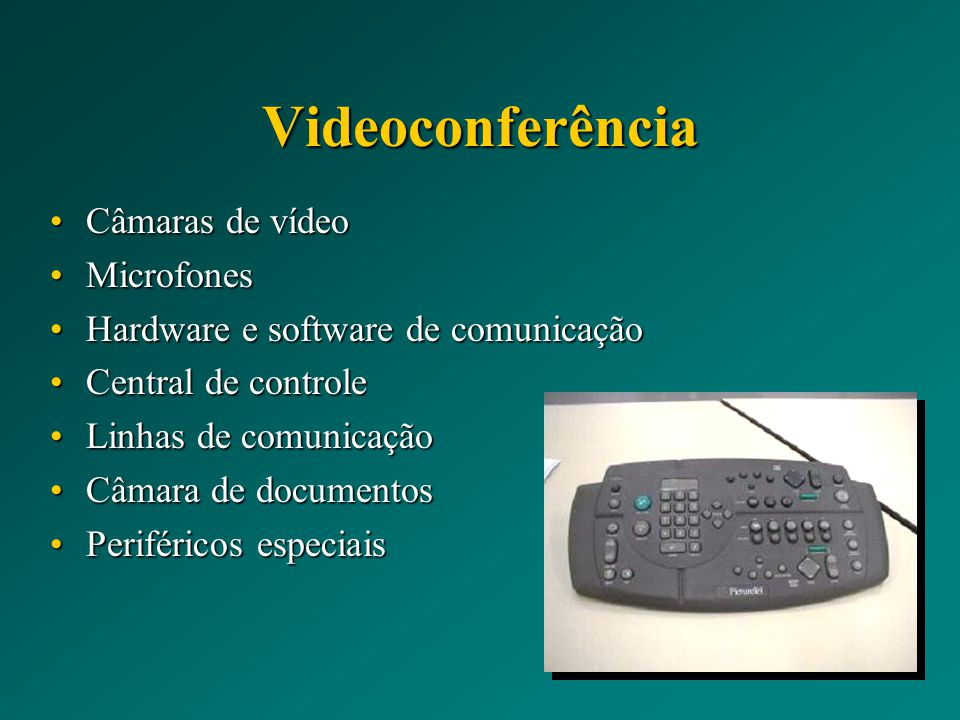 Videoconferência Câmaras de vídeoCâmaras de vídeo MicrofonesMicrofones Hardware e software de comunicaçãoHardware e software de comunicação Central de