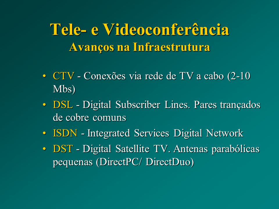 Tele- e Videoconferência Avanços na Infraestrutura CTV - Conexões via rede de TV a cabo (2-10 Mbs)CTV - Conexões via rede de TV a cabo (2-10 Mbs) DSL - Digital Subscriber Lines.