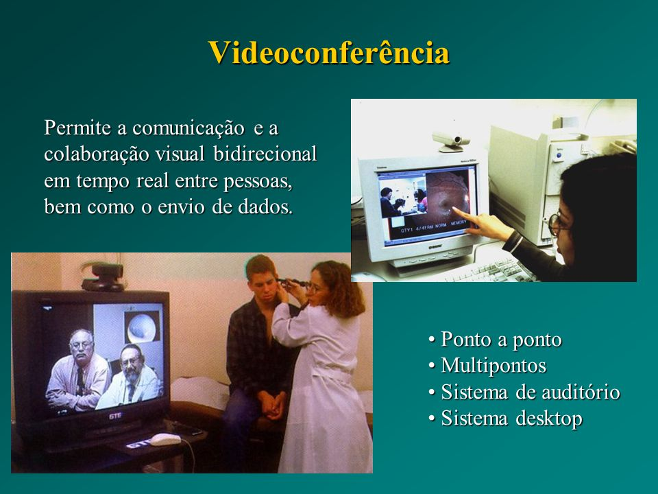 Videoconferência Permite a comunicação e a colaboração visual bidirecional em tempo real entre pessoas, bem como o envio de dados. Ponto a ponto Ponto