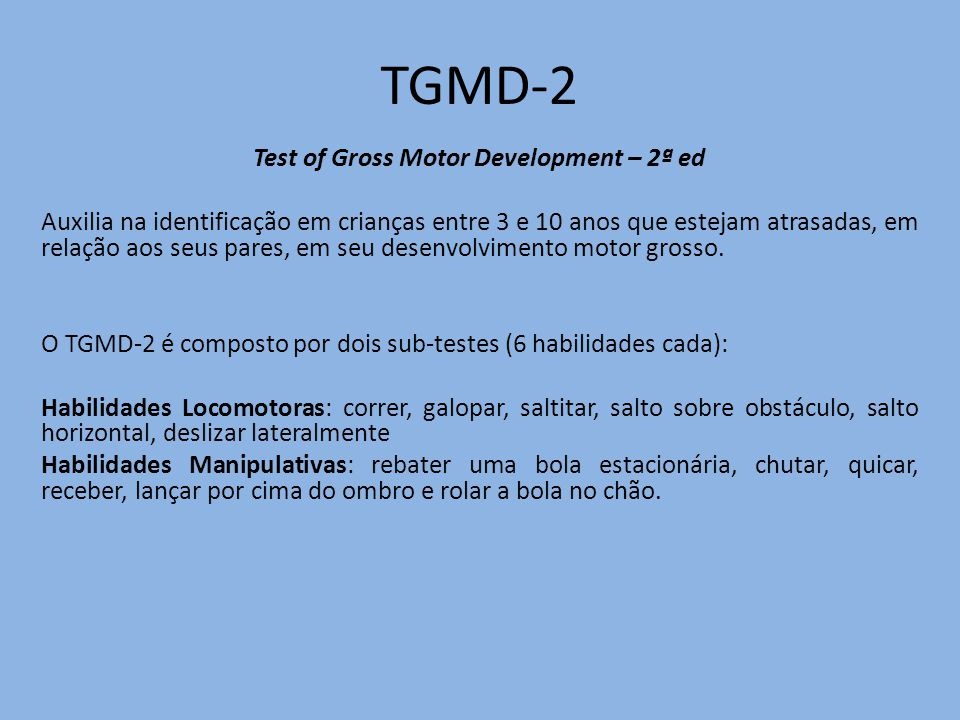 TGMD-2 Test of Gross Motor Development – 2ª ed Auxilia na identificação em crianças entre 3 e 10 anos que estejam atrasadas, em relação aos seus pares, em seu desenvolvimento motor grosso.