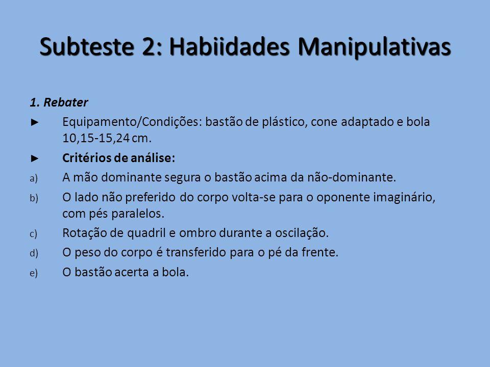 Subteste 2: Habiidades Manipulativas 1. Rebater ► Equipamento/Condições: bastão de plástico, cone adaptado e bola 10,15-15,24 cm. ► Critérios de análi