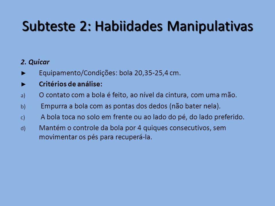 Subteste 2: Habiidades Manipulativas 2. Quicar ► Equipamento/Condições: bola 20,35-25,4 cm. ► Critérios de análise: a) O contato com a bola é feito, a