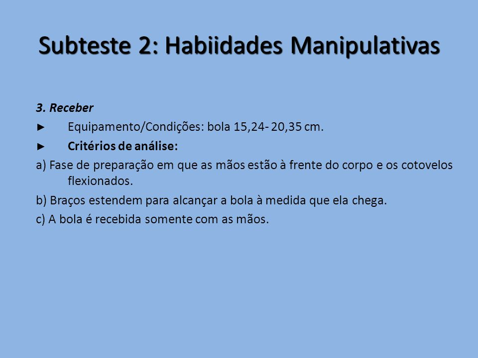 Subteste 2: Habiidades Manipulativas 3. Receber ► Equipamento/Condições: bola 15,24- 20,35 cm. ► Critérios de análise: a) Fase de preparação em que as