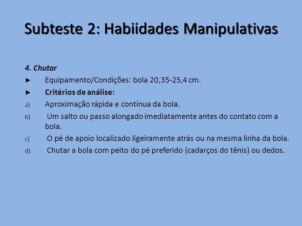 Subteste 2: Habiidades Manipulativas 4. Chutar ► Equipamento/Condições: bola 20,35-25,4 cm. ► Critérios de análise: a) Aproximação rápida e contínua d