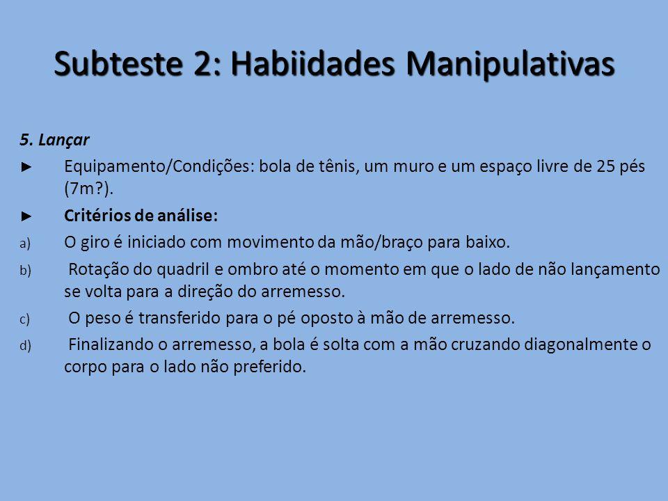 Subteste 2: Habiidades Manipulativas 5. Lançar ► Equipamento/Condições: bola de tênis, um muro e um espaço livre de 25 pés (7m?). ► Critérios de análi