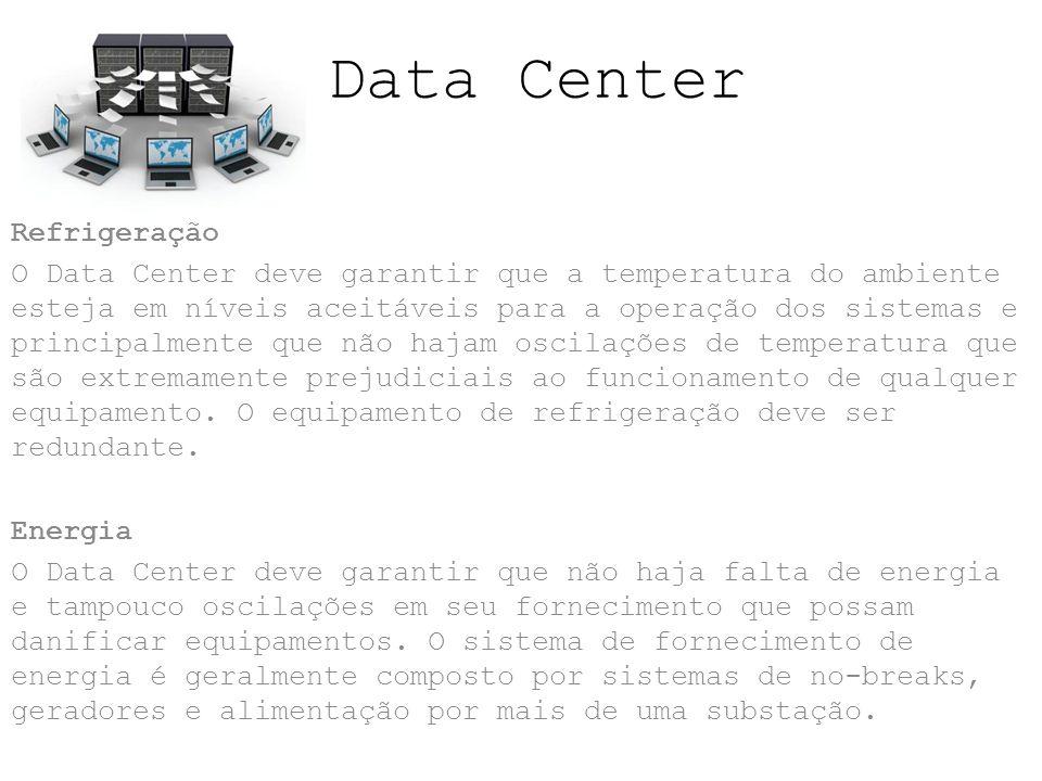 Data Center Refrigeração O Data Center deve garantir que a temperatura do ambiente esteja em níveis aceitáveis para a operação dos sistemas e principalmente que não hajam oscilações de temperatura que são extremamente prejudiciais ao funcionamento de qualquer equipamento.