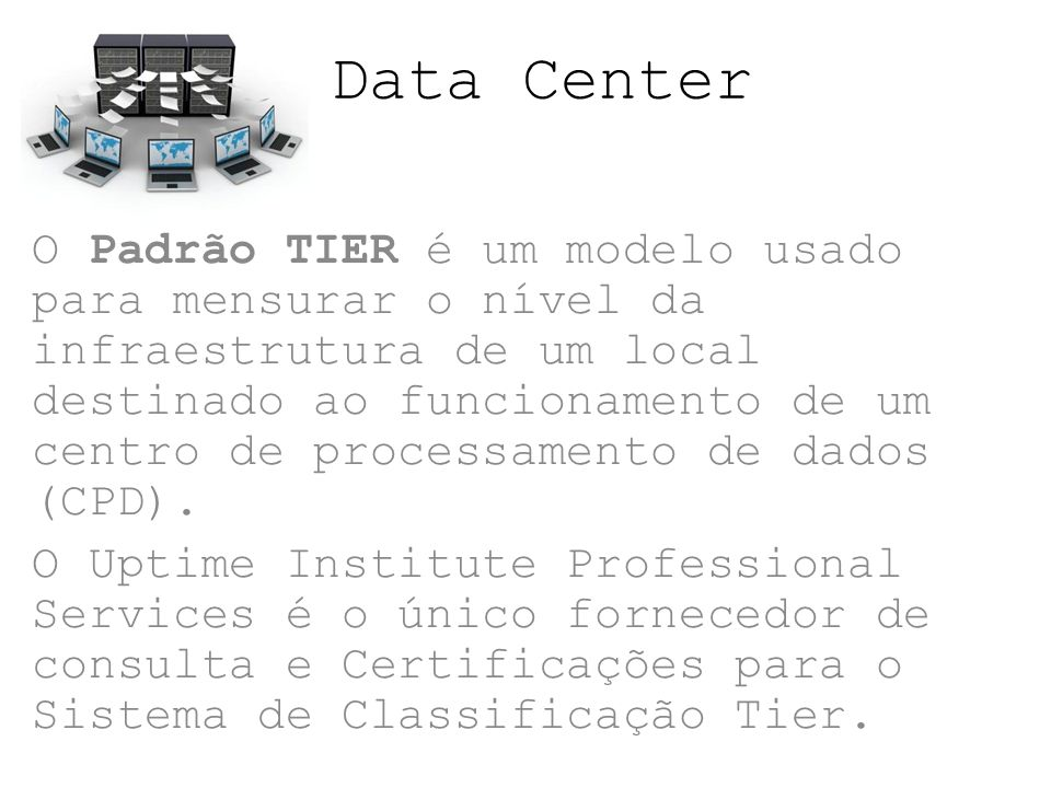 Data Center As classificações Tier foram criadas para descrever, de modo consistente, o nível de exigência requerida de infraestrutura local destinada a manter as operações de um centro de processamento dados (CPD), e não das característica individuais dos sistemas ou subsistemas componentes de um CPD.