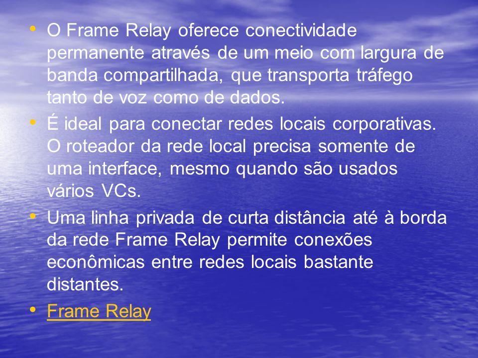 O Frame Relay oferece conectividade permanente através de um meio com largura de banda compartilhada, que transporta tráfego tanto de voz como de dado