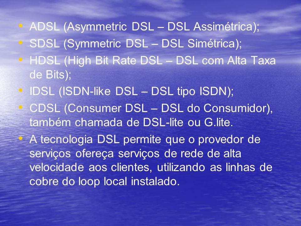 ADSL (Asymmetric DSL – DSL Assimétrica); SDSL (Symmetric DSL – DSL Simétrica); HDSL (High Bit Rate DSL – DSL com Alta Taxa de Bits); IDSL (ISDN-like D