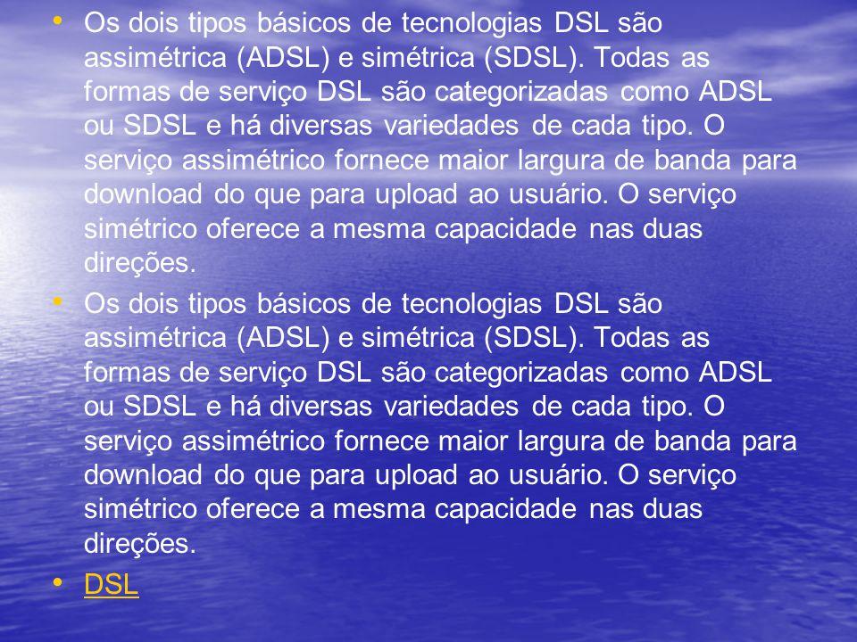 Os dois tipos básicos de tecnologias DSL são assimétrica (ADSL) e simétrica (SDSL). Todas as formas de serviço DSL são categorizadas como ADSL ou SDSL