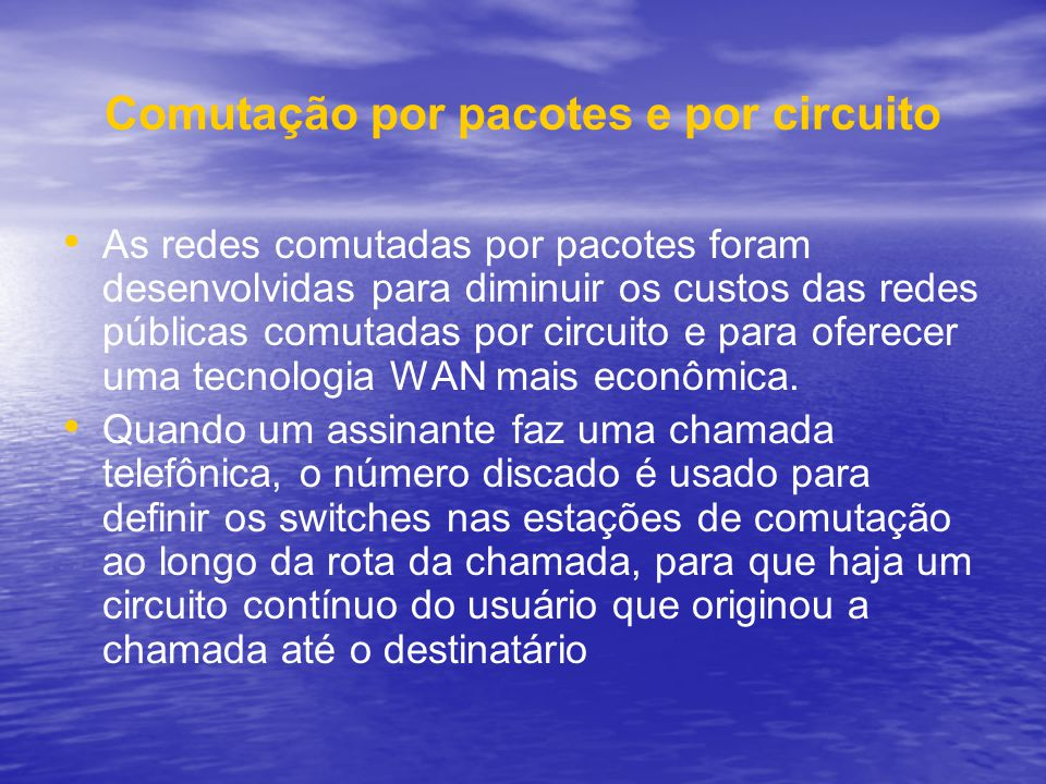 Comutação por pacotes e por circuito As redes comutadas por pacotes foram desenvolvidas para diminuir os custos das redes públicas comutadas por circu