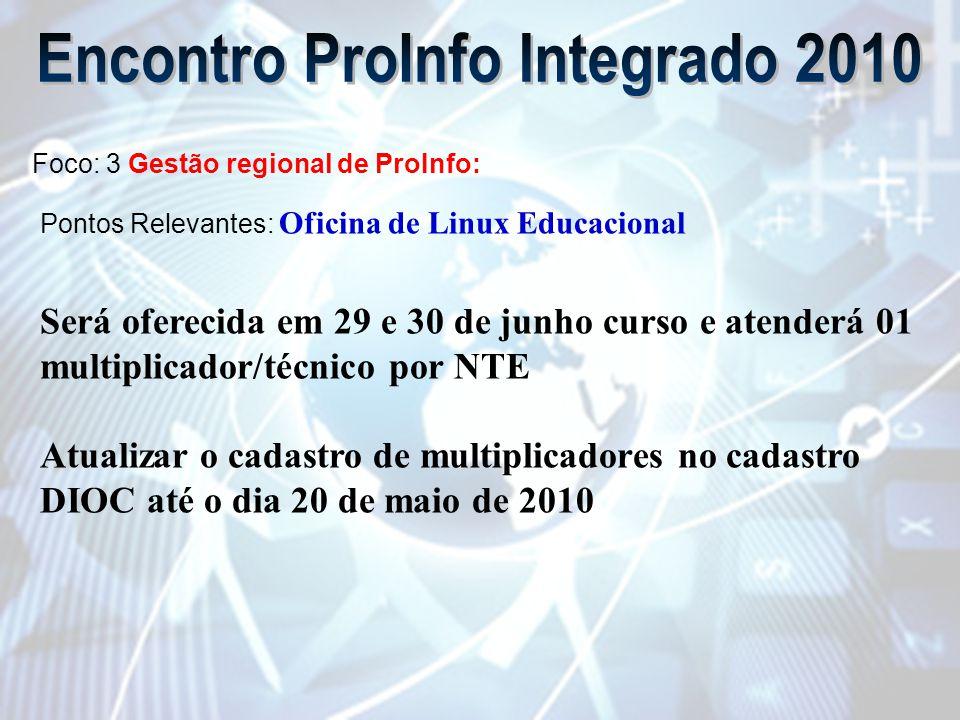 Foco: 3 Gestão regional de ProInfo: Pontos Relevantes: Oficina de Linux Educacional Será oferecida em 29 e 30 de junho curso e atenderá 01 multiplicador/técnico por NTE Atualizar o cadastro de multiplicadores no cadastro DIOC até o dia 20 de maio de 2010