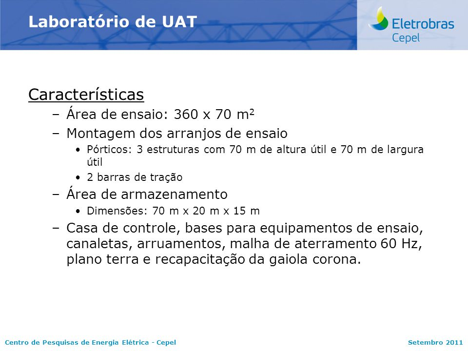 Centro de Pesquisas de Energia Elétrica - CepelSetembro 2011 Laboratório de UAT Características –Área de ensaio: 360 x 70 m 2 –Montagem dos arranjos d