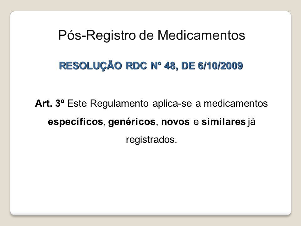 RESOLUÇÃO RDC N° 48, DE 6/10/2009 Art. 3º Este Regulamento aplica-se a medicamentos específicos, genéricos, novos e similares já registrados. Pós-Regi