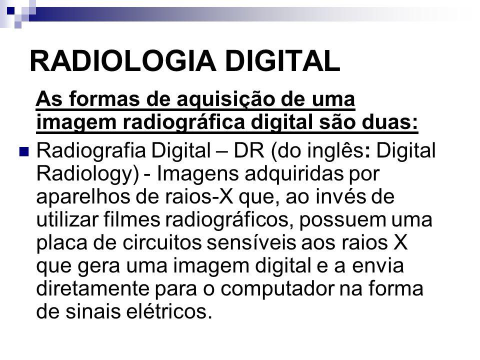 As formas de aquisição de uma imagem radiográfica digital são duas: Radiografia Digital – DR (do inglês: Digital Radiology) - Imagens adquiridas por a